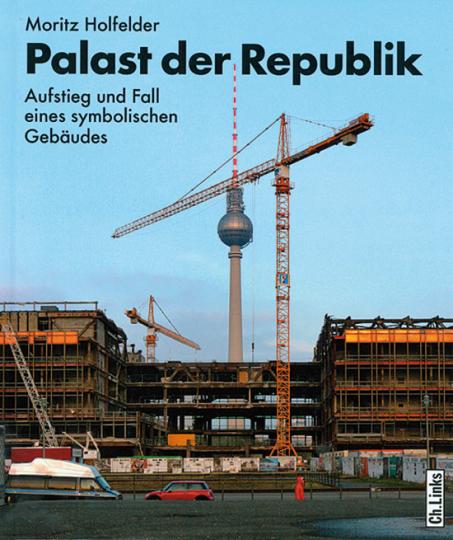 Palast der Republik. Aufstieg und Fall eines symbolischen Gebäudes.