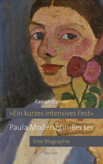 Paula Modersohn-Becker. »Ein kurzes intensives Fest.« Eine Biographie.
