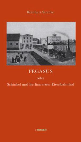 Pegasus oder Schinkel und Berlins erster Eisenbahnhof.