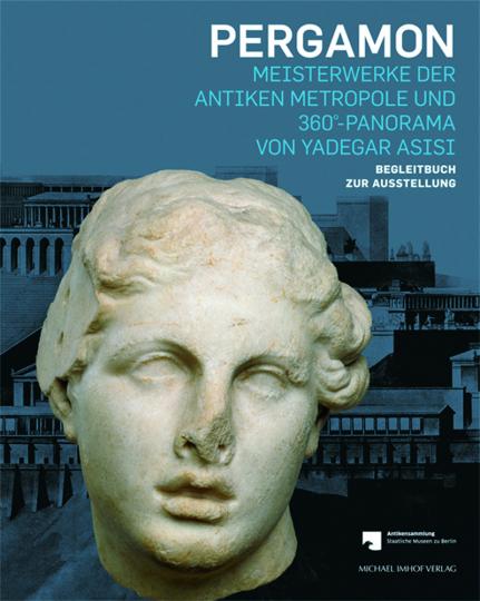 Pergamon. Meisterwerke der antiken Metropole und 360-Panorama von Yadegar Asisi. Begleitbuch zur Ausstellung.