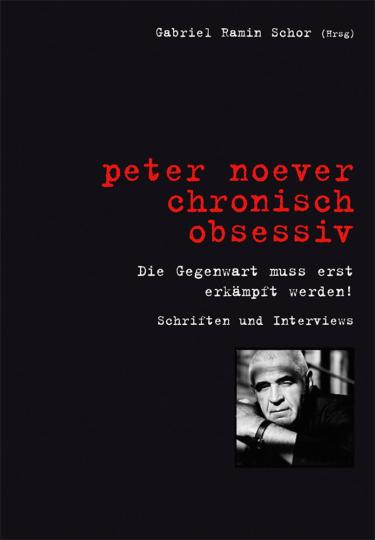 Peter Noever. Chronisch Obsessiv. Die Gegenwart muß erst erkämpft werden. Schriften und Interviews.