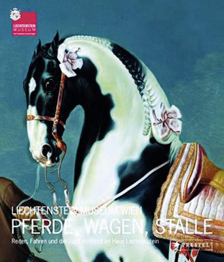 Pferde, Wagen, Ställe. Reiten, Fahren und die Jagd zu Pferd im Haus Liechtenstein.