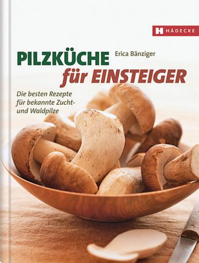 Pilzküche für Einsteiger. Die besten Rezepte für bekannte Zucht- und Waldpilze.