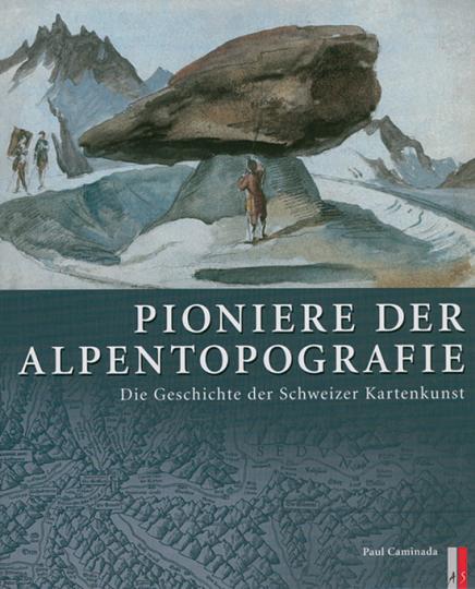 Pioniere der Alpentopografie. Die Geschichte der Schweizer Kartenkunst.