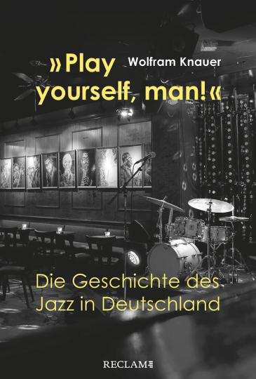»Play yourself, man!«. Die Geschichte des Jazz in Deutschland.