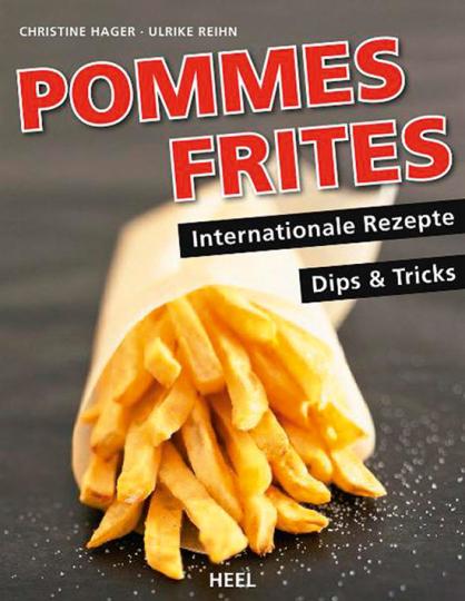 Pommes Frites. Internationale Rezepte, Dips & Tricks.