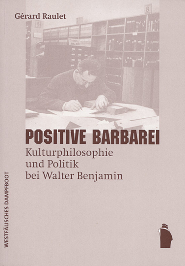 Positive Barbarei. Kulturphilosophie und Politik bei Walter Benjamin.