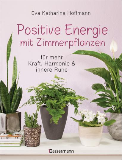 Positive Energie mit Zimmerpflanzen. 86 Energiepflanzen für mehr Kraft, Harmonie und innere Ruhe.