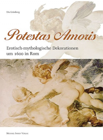 Potestas Amoris. Erotisch-mythologische Dekorationen um 1600 in Rom.