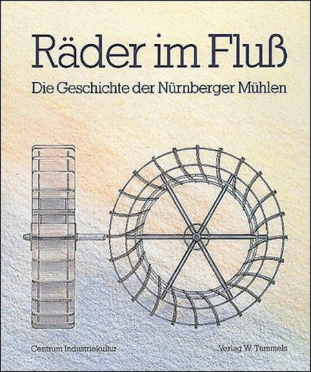 Räder im Fluß Die Geschichte der Nürnberger Mühlen.