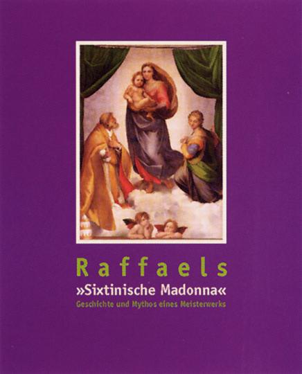 Raffaels Sixtinische Madonna. Geschichte und Mythos eines Meisterwerks.