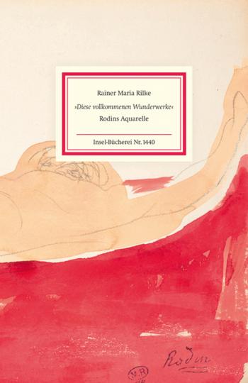 Rainer Maria Rilke. »Diese vollkommenen Wunderwerke«. Rodins Aquarelle.