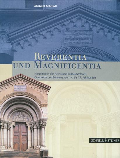 Reverentia und Magnificentia. Historizität in der Architektur Süddeutschlands, Österreichs und Böhmens vom 14. bis 17. Jahrhundert.