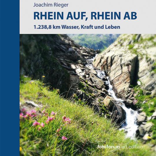 Rhein auf, Rhein ab. 1.238,8 km Wasser, Kraft und Leben.