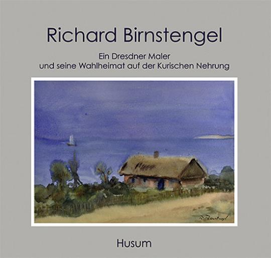 Richard Birnstengel. Ein Dresdner Maler und seine Wahlheimat auf der Kurischen Nehrung.