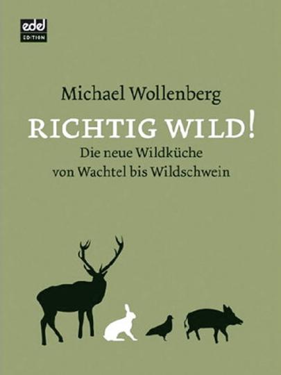 Richtig Wild! Die neue Wildküche von Wachtel bis Wildschwein.