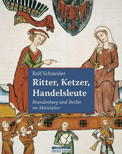 Ritter, Ketzer, Handelsleute. Brandenburg und Berlin im Mittelalter.