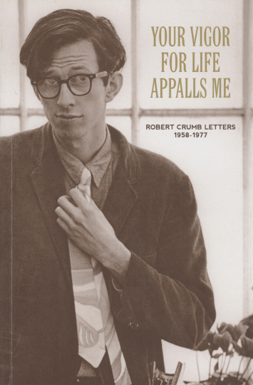 Robert Crumb. Your Vigor for Life Appalls Me. Letters 1958-1977.