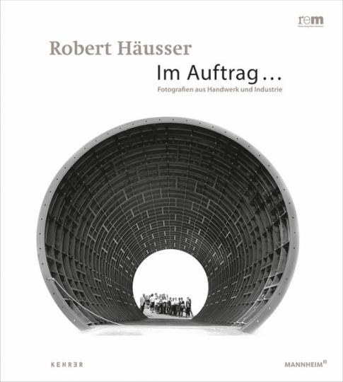 Robert Häusser. Im Auftrag... Fotografien aus Industrie und Handwerk.