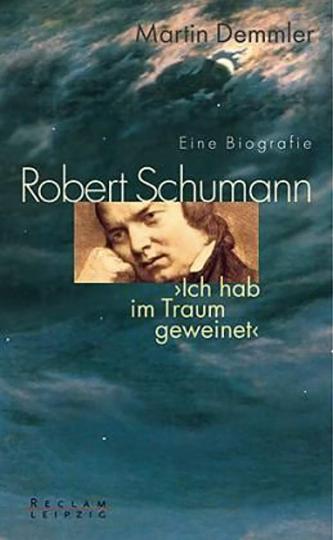 Robert Schumann. Ich hab« im Traum geweinet. Eine Biografie.