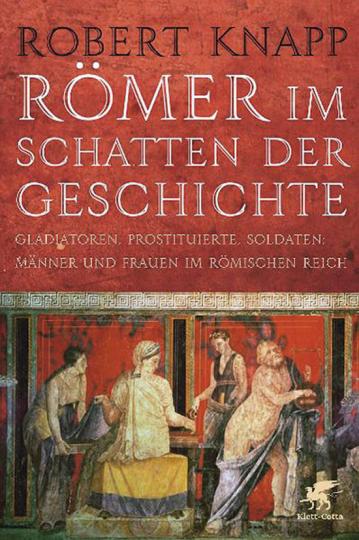 Römer im Schatten der Geschichte. Gladiatoren, Prostituierte, Soldaten - Männer und Frauen im Römischen Reich.
