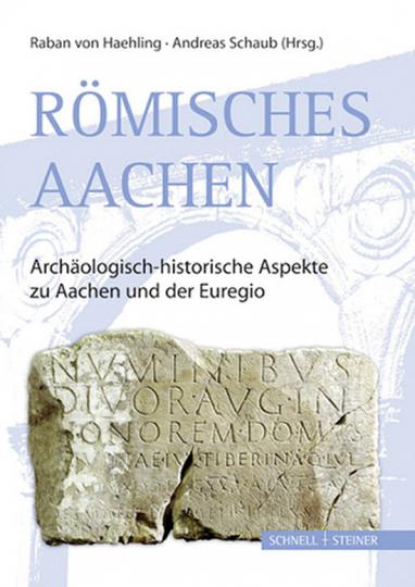 Römisches Aachen. Archäologisch-historische Aspekte zu Aachen und der Euregio.