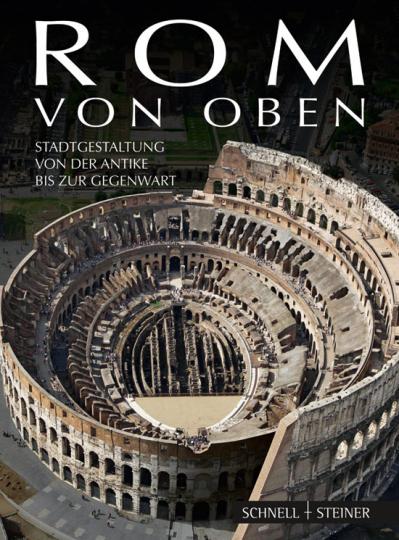 Rom von oben. Stadtgestaltung von der Antike bis zur Gegenwart.