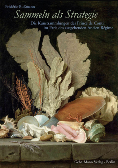 Sammeln als Strategie. Die Kunstsammlungen des Prince de Conti im Paris des ausgehenden Ancien Régime.
