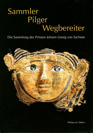 Sammler, Pilger, Wegbereiter. Die Sammlung des Prinzen Johann Georg von Sachsen