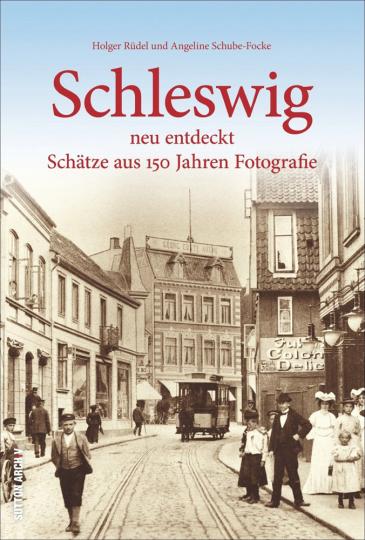 Schleswig neu entdeckt. Schätze aus 150 Jahren Fotografie.
