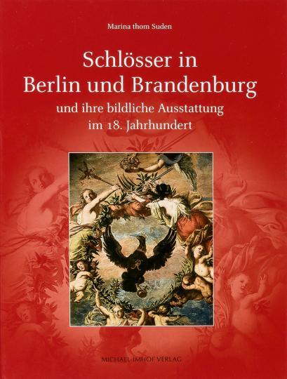 Schlösser in Berlin und Brandenburg und ihre bildliche Ausstattung im 18. Jahrhundert.