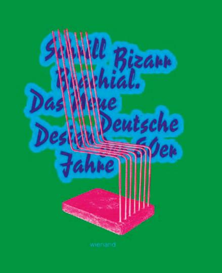 Schrill Bizarr Brachial. Das Neue Deutsche Design der 80er Jahre.