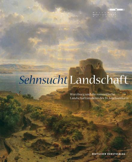 Sehnsucht. Landschaft. Würzburg und die romantische Landschaftsmalerei des 19. Jahrhunderts.
