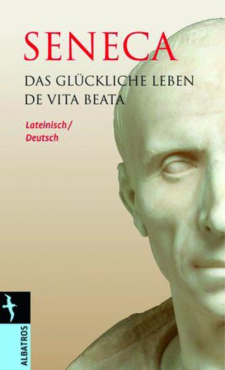 Seneca. Das glückliche Leben. De vita beata. Lateinisch-Deutsch.