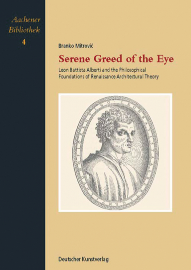 Serene Greed of the Eye. Leon Battista Alberti and the Philosophical Foundations of Renaissance Archtitectural Theory. Aachener Bibliothek Band 4.