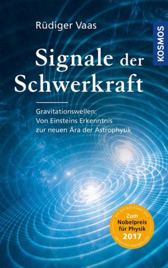 Signale der Schwerkraft. Gravitationswellen. Von Einsteins Erkenntnis zur neuen Ära der Astrophysik.