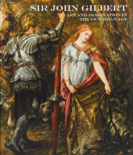 Sir John Gilbert. Kunst und Vorstellungskraft im Viktorianischen Zeitalter.