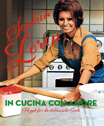 Sophia Loren. In cucina con amore. Rezepte für die italienische Seele.