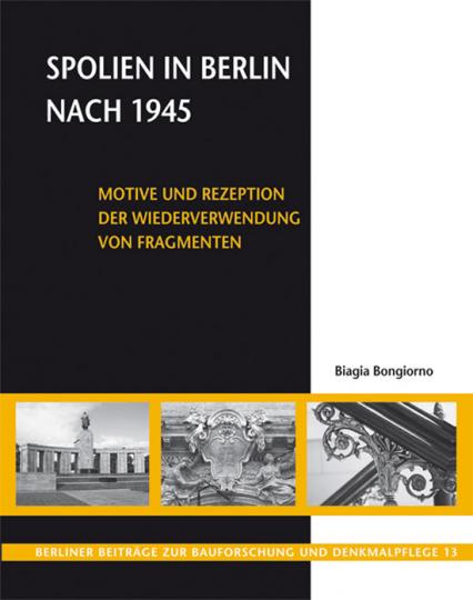 Spolien in Berlin nach 1945. Motive und Rezeption der Wiederverwendung von Fragmenten.