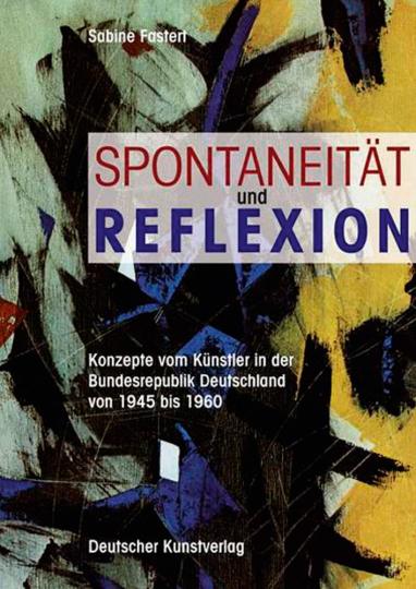 Spontaneität und Reflexion. Konzepte vom Künstler in der Bundesrepublik Deutschland von 1945 bis 1960.