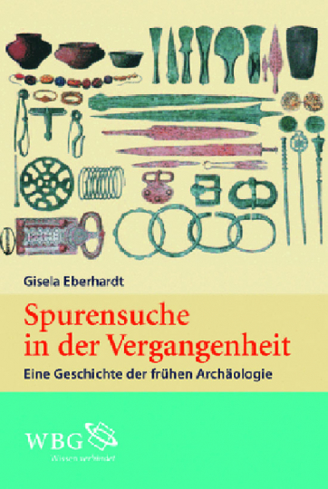 Spurensuche in der Vergangenheit. Eine Geschichte der frühen Archäologie.