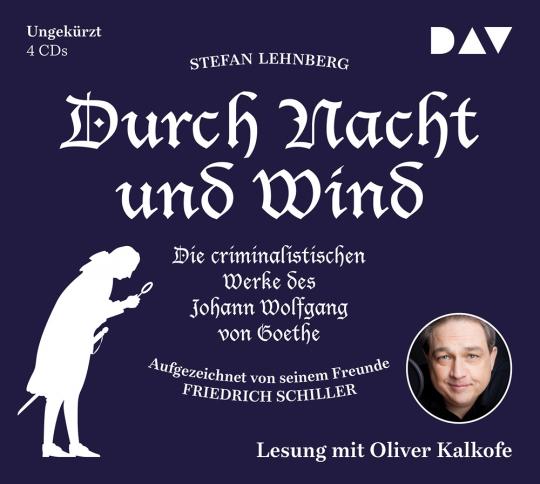 Stefan Lehnberg. Durch Nacht und Wind. Die criminalistischen Werke des Johann Wolfgang von Goethe. Aufgezeichnet von seinem Freunde Friedrich Schiller. 4 CDs.