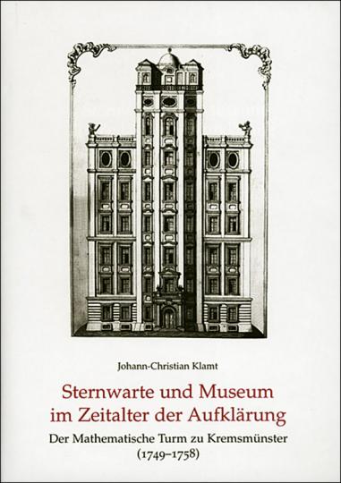 Sternwarte und Museum im Zeitalter der Aufklärung. Der Mathematische Turm zu Kremsmünster (1749-1758).