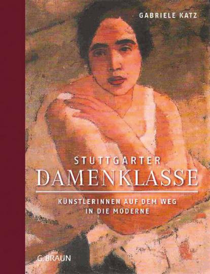 Stuttgarter Damenklasse. Künstlerinnen auf dem Weg in die Moderne.