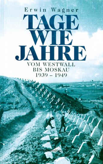 Tage wie Jahre - Vom Westwall bis Moskau 1939-1945