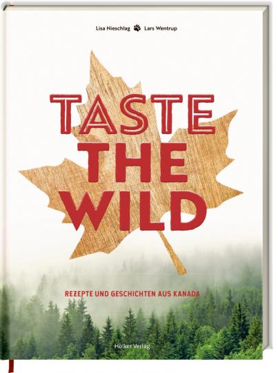 Taste the Wild. Rezepte und Geschichten aus Kanada.