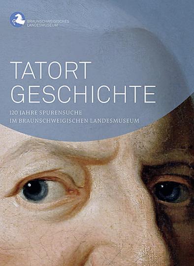 Tatort Geschichte. 120 Jahre Spurensuche im Braunschweigischen Landesmuseum.