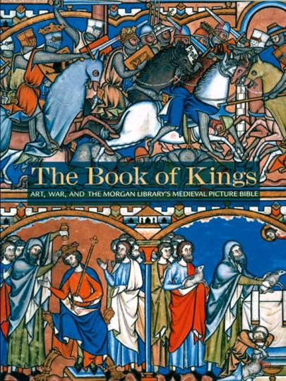 The Book of Kings. Kunst, Krieg und die mittelalterliche Bilderbibel der Morgan Library.