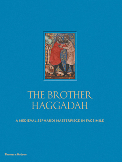 The Brother Haggadah. A Medieval Sephardi Masterpiece in Facsimile.