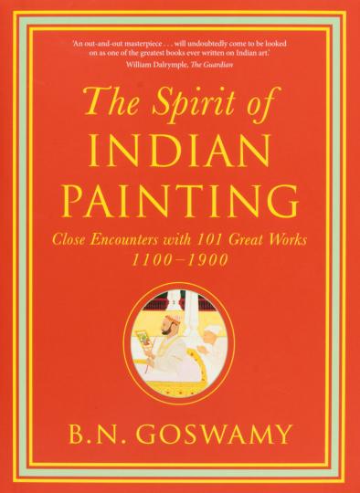 The Spirit of Indian Painting. Die Seele der indischen Malerei. Eine Begegnung mit 101 Meisterwerken von 1100-1900.